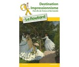 Guide du routard Destination Impressionnisme Paris Ile de France et Normandie